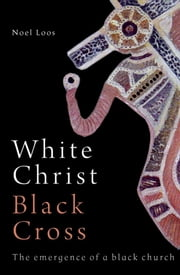 White Christ Black Cross: The Emergence of a Black Church ebook by Loos, Noel
