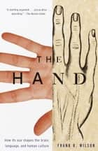 The Hand - How Its Use Shapes the Brain, Language, and Human Culture ebook by Frank R. Wilson