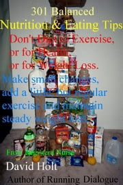 301 Balanced Eating & Nutrition Tips: Don't Diet to Exercise, or for Health, or for Weight Loss ebook by Holt, David
