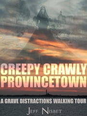 Creepy Crawly Provincetown: A Grave Distractions Walking Tour ebook by Jeff Nisbet