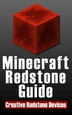 Minecraft Redstone Guide: 20 Amazing, Creative Redstone Devices ebook by