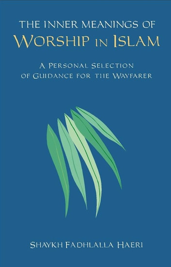The Inner Meanings of Worship in Islam - A Personal Selection of Guidance for the Wayfarer ebook by Shaykh Fadhlalla Haeri