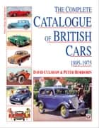 The Complete Catalogue of British Cars 1895-1975 ebook by David Culshaw,Peter Horrobin