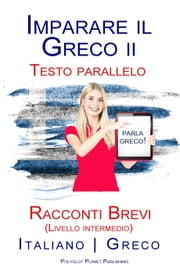 Imparare il Greco II - Testo parallelo - Racconti Brevi (Livello intermedio) Italiano - Greco ebook by Polyglot Planet Publishing