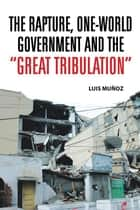 "The Rapture, One-World Government and the ""Great Tribulation"" ebook by Luis Muñoz"