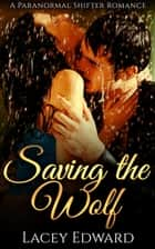 Saving the Wolf - Paranormal Shifter Romance ebook by Lacey Edward