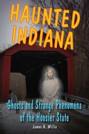 Haunted Indiana - Ghosts and Strange Phenomena of the Hoosier State ebook by James A. Willis