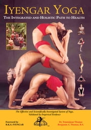 IYENGAR YOGA THE INTEGRATED AND HOLISTIC PATH TO HEALTH - The Effective and Scientifically Investigated System of Yoga, ebook by Benjamin A. Thomas, B.S. Dr. Tommijean Thomas