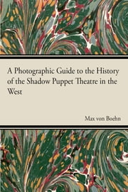 A Photographic Guide to the History of the Shadow Puppet Theatre in the West ebook by Max von Boehn