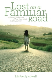 Lost on a Familiar Road - Allowing God's Love to Free Your Mind for the Journey ebook by Kimberly Sowell