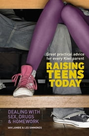 Raising Teens Today - Dealing With Sex, Drugs and Homework ebook by Ian Lambie, Les Simmonds