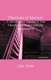 Phantoms & Specters -  A Ghosthunters Journal of True Ghostly Experiences with the Supernatural ebook by Lisa Yorio