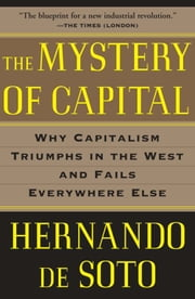 The Mystery of Capital - Why Capitalism Triumphs in the West and Fails Everywhere Else ebook by Hernando De Soto