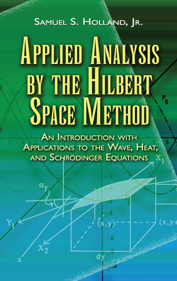 Applied Analysis by the Hilbert Space Method - An Introduction with Applications to the Wave, Heat, and Schrödinger Equations ebook by Samuel S. Holland Jr.