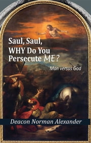 Saul, Saul, Why Do You Persecute Me?: Man versus God ebook by Deacon Norman Alexander