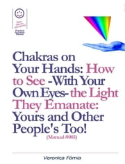 Chakras on Your Hands: How to See -With Your Own Eyes- the Light They Emanate: Yours and Other People's Too! (Manual #003) ebook by Marco Vincenzo E Veronica Fòmia