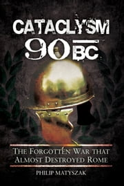Cataclysm 90 BC - The Forgotten War That Almost Destroyed Rome ebook by Philip Matyszak