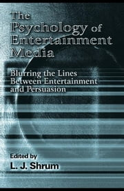 The Psychology of Entertainment Media: Blurring the Lines Between Entertainment and Persuasion ebook by Shrum, L. J.