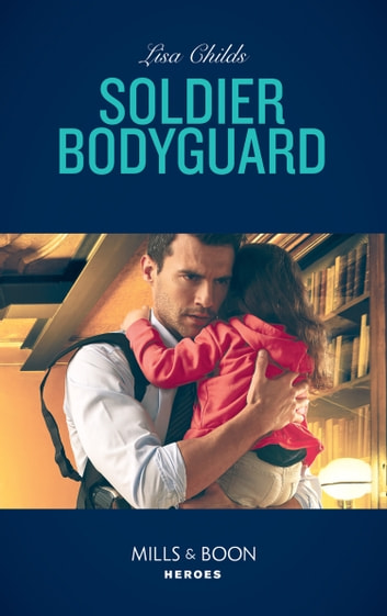 Soldier Bodyguard (Mills & Boon Heroes) (Bachelor Bodyguards, Book 8) ebook by Lisa Childs
