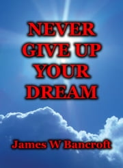 Never Give Up Your Dream ebook by James W Bancroft