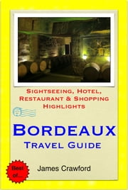 Bordeaux & The Wine Region, France Travel Guide - Sightseeing, Hotel, Restaurant & Shopping Highlights ebooks by James Crawford
