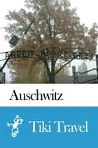 Auschwitz (Poland) Travel Guide - Tiki Travel ebook by Tiki Travel