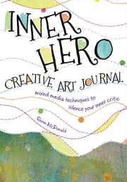 Inner Hero Creative Art Journal - Mixed Media Messages to Silence Your Inner Critic ebook by Quinn McDonald