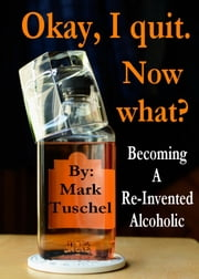 Okay, I quit. Now what? / Becoming a Re-Invented Alcoholic ebook by Mark Tuschel