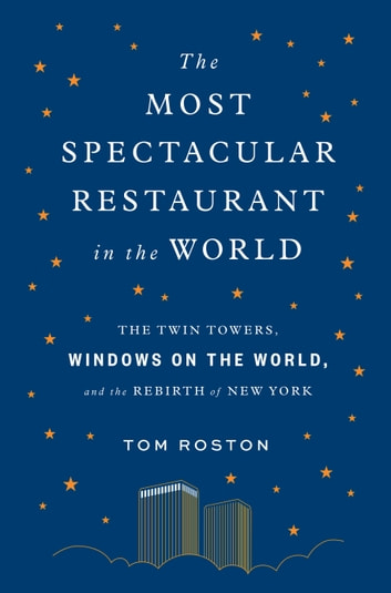 The Most Spectacular Restaurant in the World - The Twin Towers, Windows on the World, and the Rebirth of New York ebook by Tom Roston