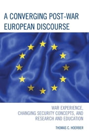 A Converging Post-War European Discourse - War Experience, Changing Security Concepts, and Research and Education ebook by Thomas C. Hoerber
