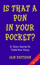 Is That A Pun In Your Pocket? - 21 Short Stories To Tickle Your Fancy ebook by Iain Pattison