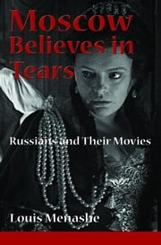 Moscow Believes in Tears: Russians and Their Movies ebook by Menashe, Louis