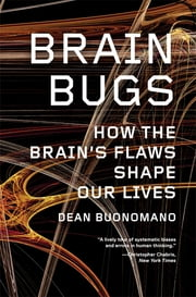 Brain Bugs: How the Brain's Flaws Shape Our Lives ebook by Dean Buonomano
