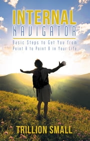 Internal Navigator - Basic Steps to Get You from Point A to Point B in Your Life ebook by Trillion Small