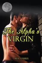 The Alpha's Virgin (BBW Paranormal Erotic Romance – Werewolf Mate) ebook by Mia Harris