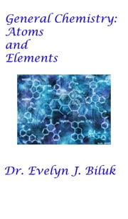 General Chemistry: Atoms and Elements ebook by Dr. Evelyn J Biluk