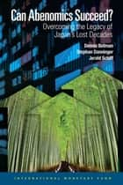 Can Abenomics Succeed? - Overcoming the Legacy of Japan's Lost Decades ebook by Dennis Botman, Stephan Mr. Danninger, Jerald Mr. Schiff