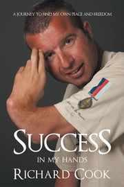 Success in my hands - A journey to find my own peace and freedom ebook by Richard Cook