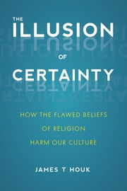 The Illusion of Certainty - How the Flawed Beliefs of Religion Harm Our Culture ebook by James T. Houk