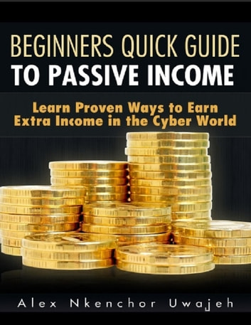 Beginners Quick Guide to Passive Income: Learn Proven Ways to Earn Extra Income in the Cyber World ebook by Alex Nkenchor Uwajeh