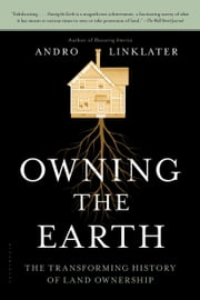 Owning the Earth - The Transforming History of Land Ownership ebook by Andro Linklater