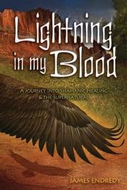 Lightning in My Blood - A Journey Into Shamanic Healing & the Supernatural ebook by James Endredy