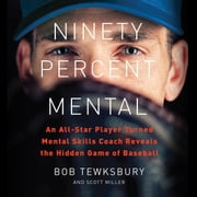 Ninety Percent Mental - An All-Star Player Turned Mental Skills Coach Reveals the Hidden Game of Baseball audiobook by Bob Tewksbury, Scott Miller