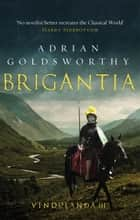 Brigantia - An authentic and action-packed historical adventure set in Roman Britain ebook by Adrian Goldsworthy