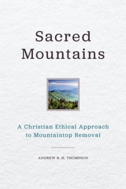 Sacred Mountains: A Christian Ethical Approach to Mountaintop Removal ebook by Thompson, Andrew R. H.