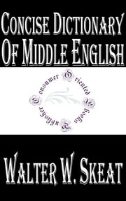 Concise Dictionary of Middle English - From A.D. 1150 to 1580 ebook by Walter W. Skeat,A. L. Mayhew