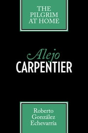 Alejo Carpentier - The Pilgrim at Home ebook by Roberto González Echevarría