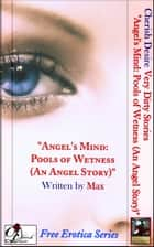 "Very Dirty Stories Free Erotica Series Presents: ""Angel's Mind: Pools of Wetness (An Angel Story)"" ebook by Max"
