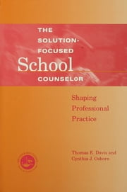 Solution-Focused School Counselor - Shaping Professional Practice ebook by Tom E. Davis,Cynthia J. Osborn