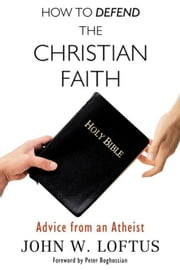 How to Defend the Christian Faith: Advice from an Atheist ebook by Loftus, John W.